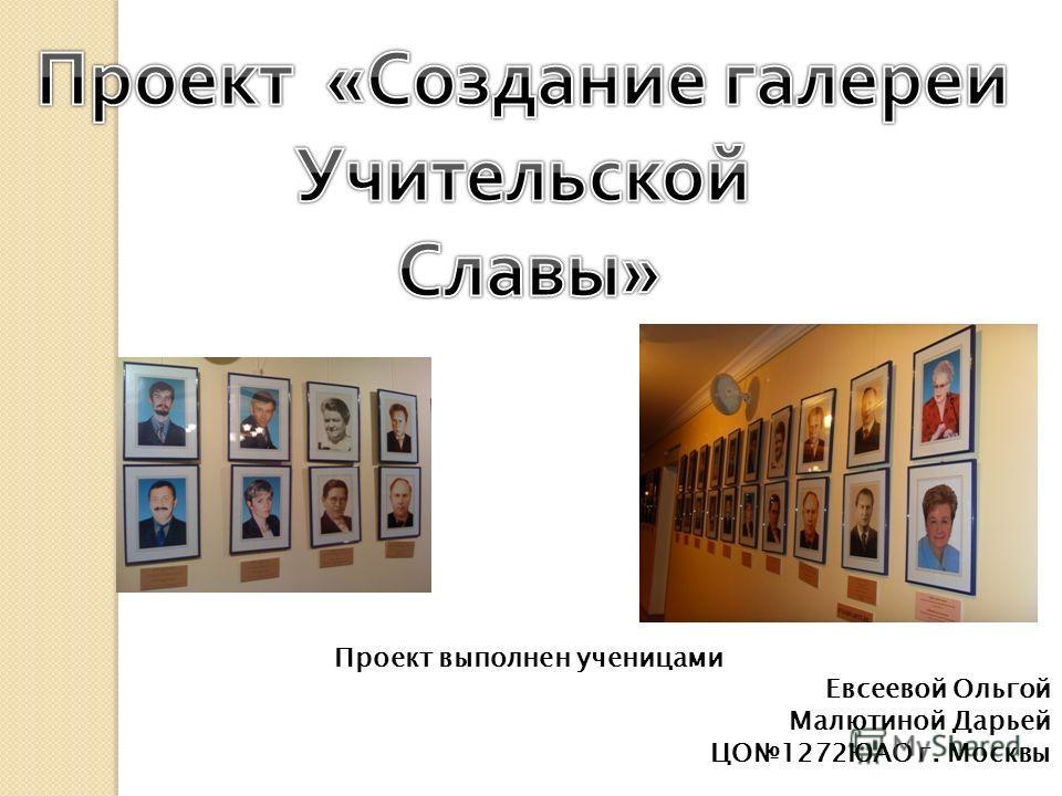 Проект выполнен ученицами Евсеевой Ольгой Малютиной Дарьей ЦО1272ЮАО г. Москвы