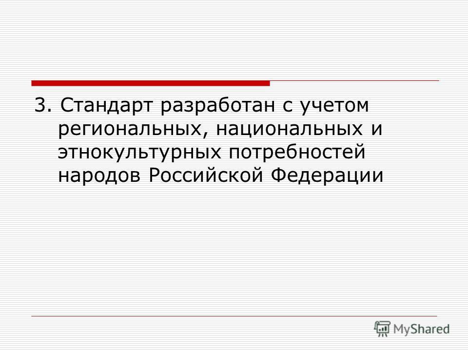 3. Стандарт разработан с учетом региональных, национальных и этнокультурных потребностей народов Российской Федерации