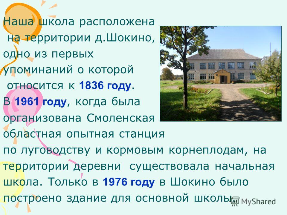 Наша школа расположена на территории д.Шокино, одно из первых упоминаний о которой относится к 1836 году. В 1961 году, когда была организована Смоленская областная опытная станция по луговодству и кормовым корнеплодам, на территории деревни существов