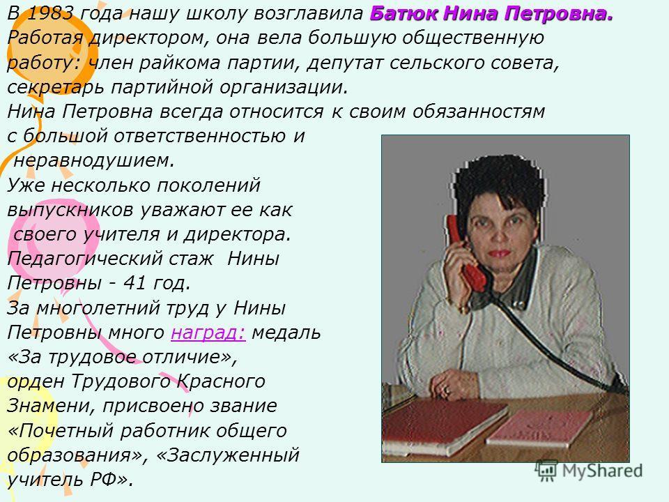 Батюк Нина Петровна. В 1983 года нашу школу возглавила Батюк Нина Петровна. Работая директором, она вела большую общественную работу: член райкома партии, депутат сельского совета, секретарь партийной организации. Нина Петровна всегда относится к сво