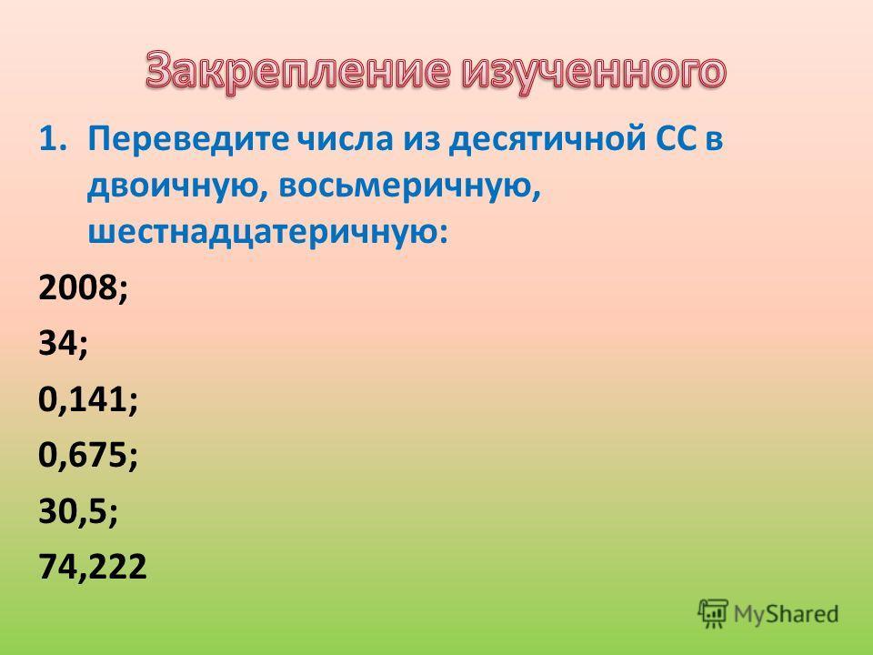 1.Переведите числа из десятичной СС в двоичную, восьмеричную, шестнадцатеричную: 2008; 34; 0,141; 0,675; 30,5; 74,222