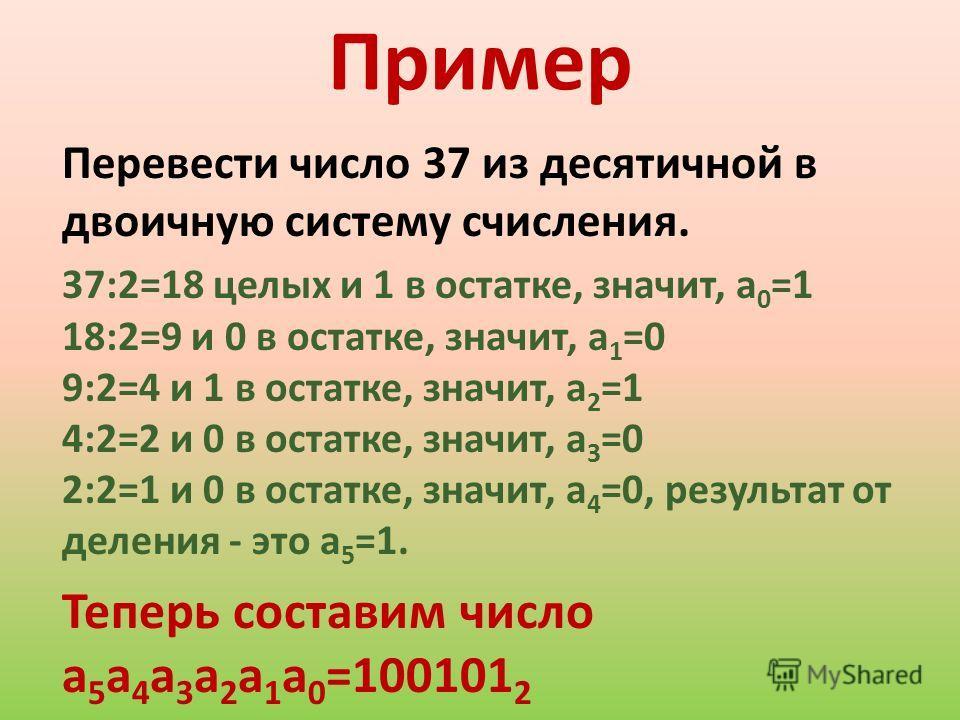 Пример Перевести число 37 из десятичной в двоичную систему счисления. 37:2=18 целых и 1 в остатке, значит, а 0 =1 18:2=9 и 0 в остатке, значит, а 1 =0 9:2=4 и 1 в остатке, значит, а 2 =1 4:2=2 и 0 в остатке, значит, а 3 =0 2:2=1 и 0 в остатке, значит
