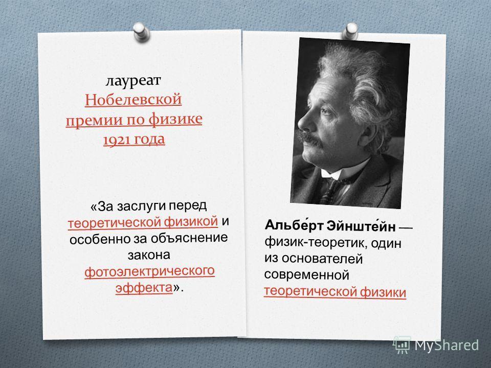 лауреат Нобелевской премии по физике 1921 года Нобелевской премии по физике 1921 года Альбе́рт Эйнште́йн физик - теоретик, один из основателей современной теоретической физики теоретической физики « За заслуги перед теоретической физикой и особенно з