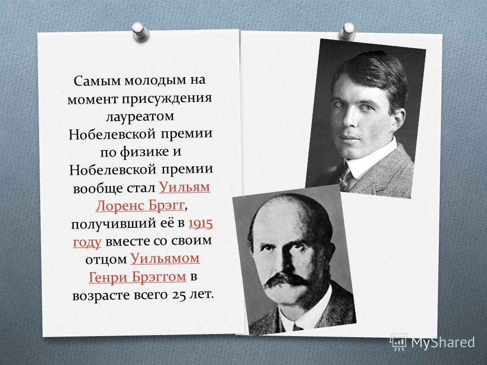 Самым молодым на момент присуждения лауреатом Нобелевской премии по физике и Нобелевской премии вообще стал Уильям Лоренс Брэгг, получивший её в 1915 году вместе со своим отцом Уильямом Генри Брэггом в возрасте всего 25 лет.Уильям Лоренс Брэгг1915 го