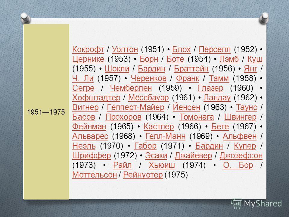 19511975 Кокрофт Кокрофт / Уолтон (1951) Блох / Пёрселл (1952) Цернике (1953) Борн / Боте (1954) Лэмб / Куш (1955) Шокли / Бардин / Браттейн (1956) Янг / Ч. Ли (1957) Черенков / Франк / Тамм (1958) Сегре / Чемберлен (1959) Глазер (1960) Хофштадтер /