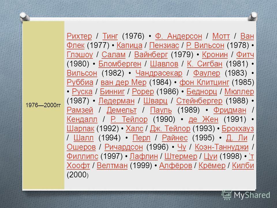 19762000 гг Рихтер Рихтер / Тинг (1976) Ф. Андерсон / Мотт / Ван Флек (1977) Капица / Пензиас / Р. Вильсон (1978) Глэшоу / Салам / Вайнберг (1979) Кронин / Фитч (1980) Бломберген / Шавлов / К. Сигбан (1981) Вильсон (1982) Чандрасекар / Фаулер (1983)