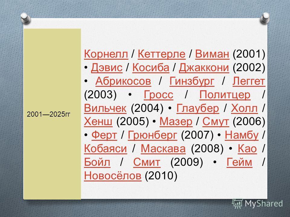 20012025 гг Корнелл Корнелл / Кеттерле / Виман (2001) Дэвис / Косиба / Джаккони (2002) Абрикосов / Гинзбург / Леггет (2003) Гросс / Политцер / Вильчек (2004) Глаубер / Холл / Хенш (2005) Мазер / Смут (2006) Ферт / Грюнберг (2007) Намбу / Кобаяси / Ма