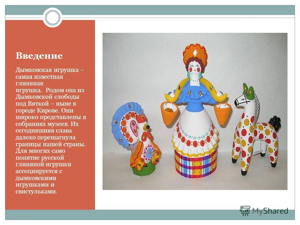 Введение Дымковская игрушка – самая известная глиняная игрушка. Родом она из Дымковской слободы под Вяткой – ныне в городе Кирове. Они широко представлены в собраниях музеев. Их сегодняшняя слава далеко перешагнула границы нашей страны. Для многих са