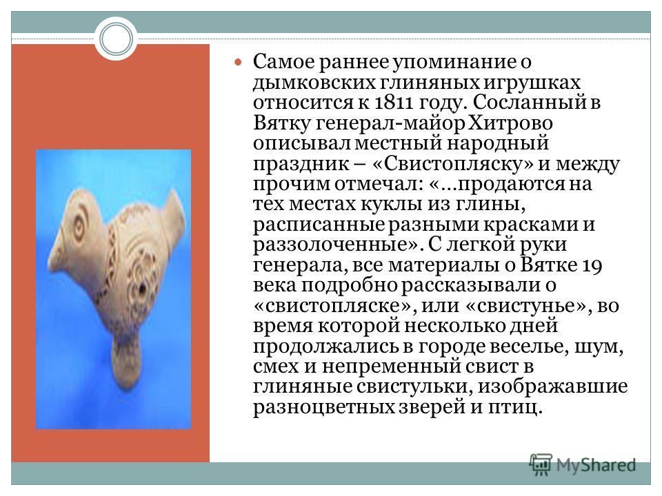 Самое раннее упоминание о дымковских глиняных игрушках относится к 1811 году. Сосланный в Вятку генерал-майор Хитрово описывал местный народный праздник – «Свистопляску» и между прочим отмечал: «…продаются на тех местах куклы из глины, расписанные ра