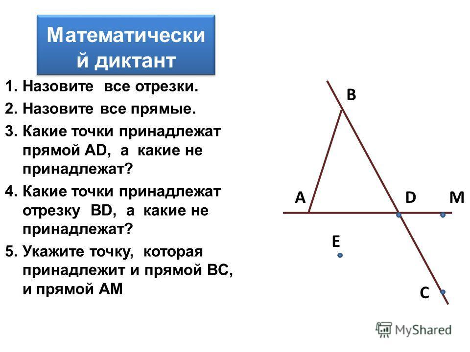 Математически й диктант 1.Назовите все отрезки. 2.Назовите все прямые. 3.Какие точки принадлежат прямой AD, а какие не принадлежат? 4.Какие точки принадлежат отрезку BD, а какие не принадлежат? 5.Укажите точку, которая принадлежит и прямой BC, и прям
