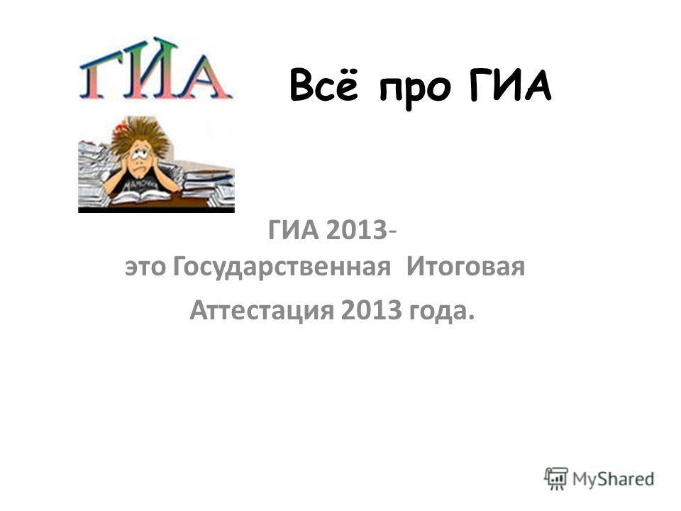 Всё про ГИА ГИА 2013- это Государственная Итоговая Аттестация 2013 года.