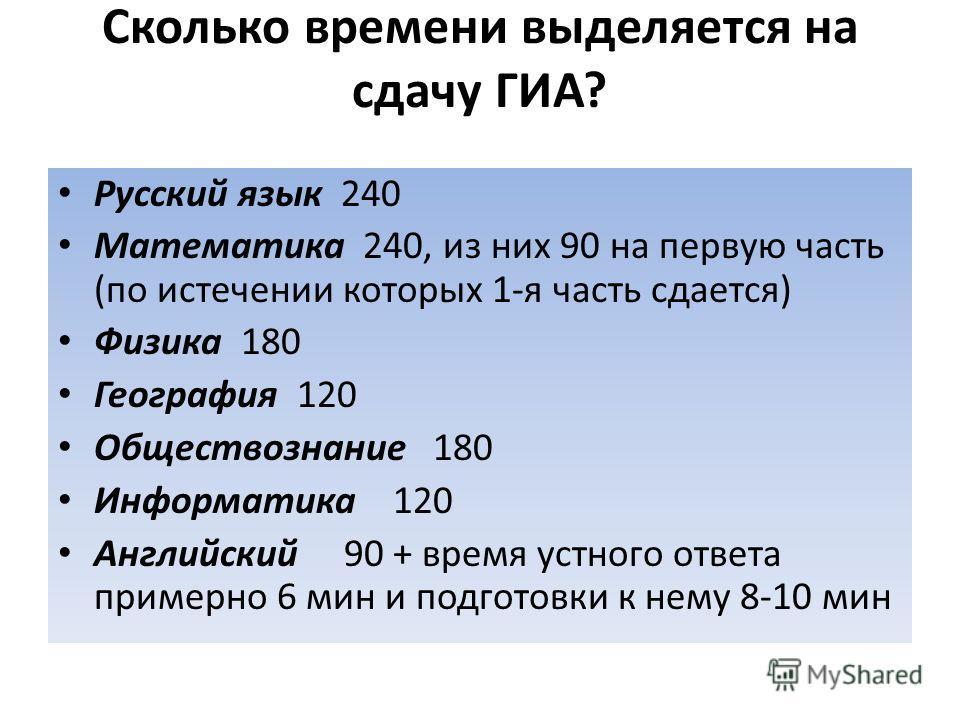 Сколько времени выделяется на сдачу ГИА? Русский язык 240 Математика 240, из них 90 на первую часть (по истечении которых 1-я часть сдается) Физика 180 География 120 Обществознание 180 Информатика 120 Английский 90 + время устного ответа примерно 6 м