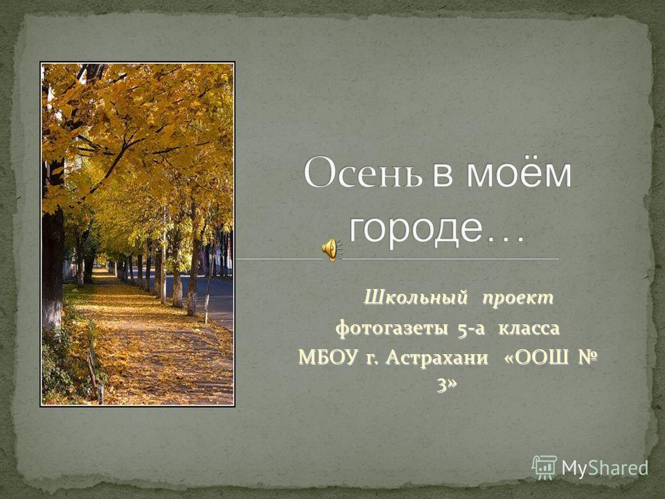 Школьный проект Школьный проект фотогазеты 5-а класса МБОУ г. Астрахани «ООШ 3»