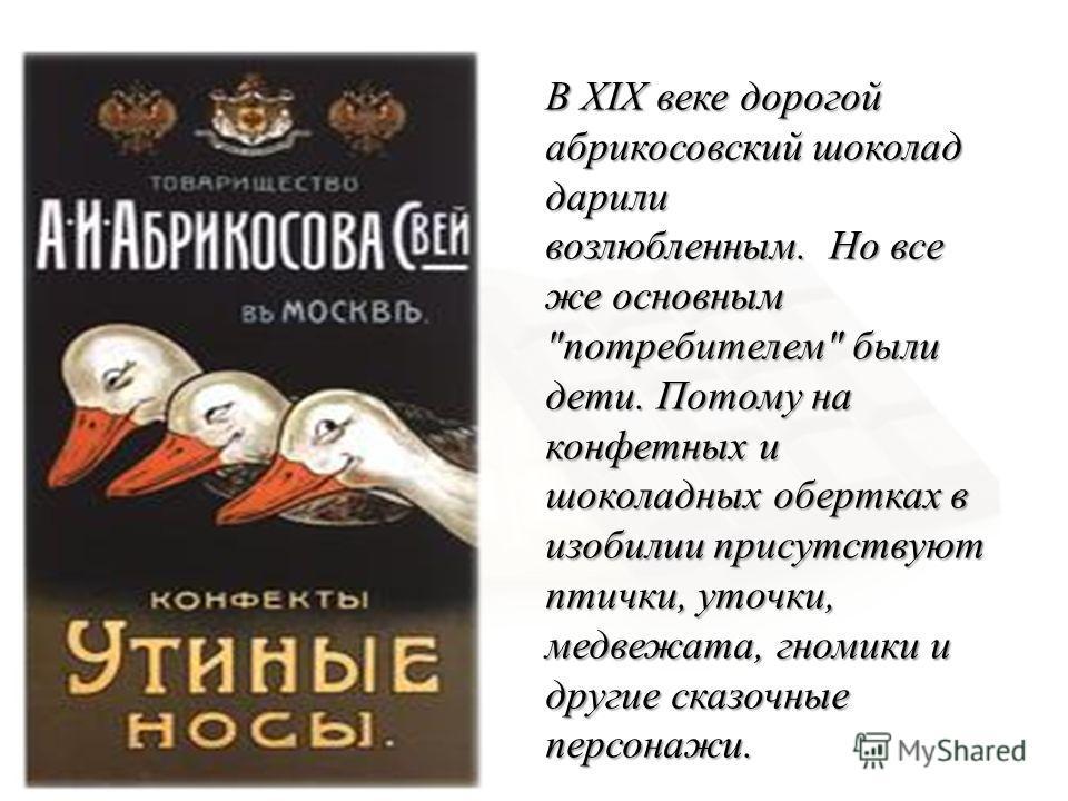 В XIX веке дорогой абрикосовский шоколад дарили возлюбленным. Но все же основным  потребителем  были дети. Потому на конфетных и шоколадных обертках в изобилии присутствуют птички, уточки, медвежата, гномики и другие сказочные персонажи.