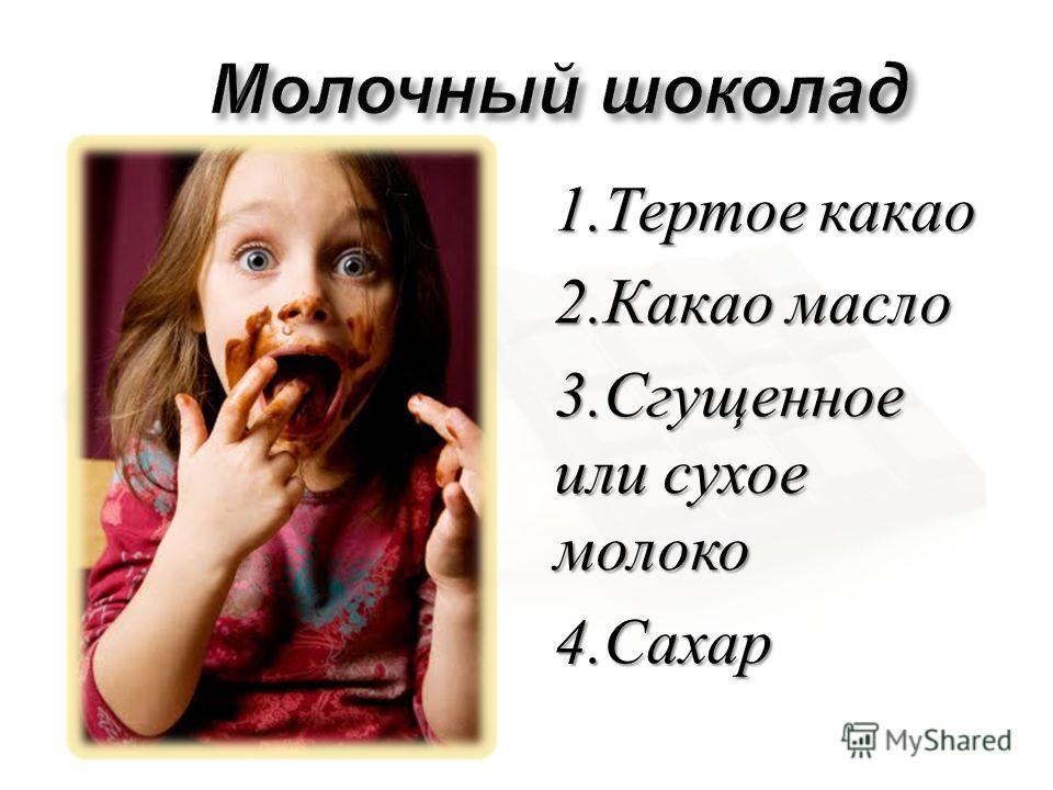 1. Тертое какао 2. Какао масло 3. Сгущенное или сухое молоко 4. Сахар