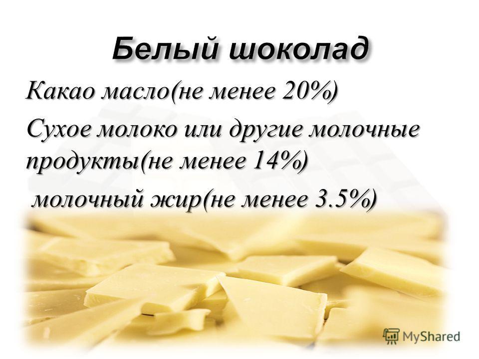 Какао масло ( не менее 20%) Сухое молоко или другие молочные продукты ( не менее 14%) молочный жир ( не менее 3.5%) молочный жир ( не менее 3.5%)
