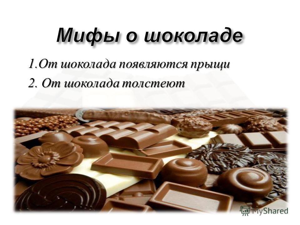 1. От шоколада появляются прыщи 2. От шоколада толстеют