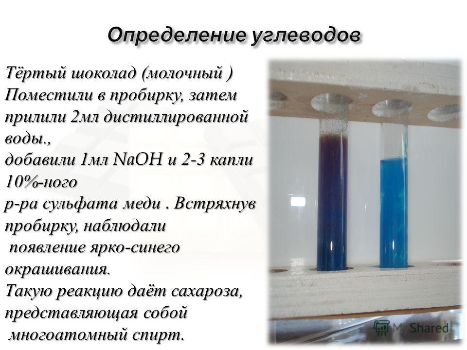 Тёртый шоколад ( молочный ) Поместили в пробирку, затем прилили 2 мл дистиллированной воды., добавили 1 мл NaOH и 2-3 капли 10%- ного р - ра сульфата меди. Встряхнув пробирку, наблюдали появление ярко - синего окрашивания. появление ярко - синего окр