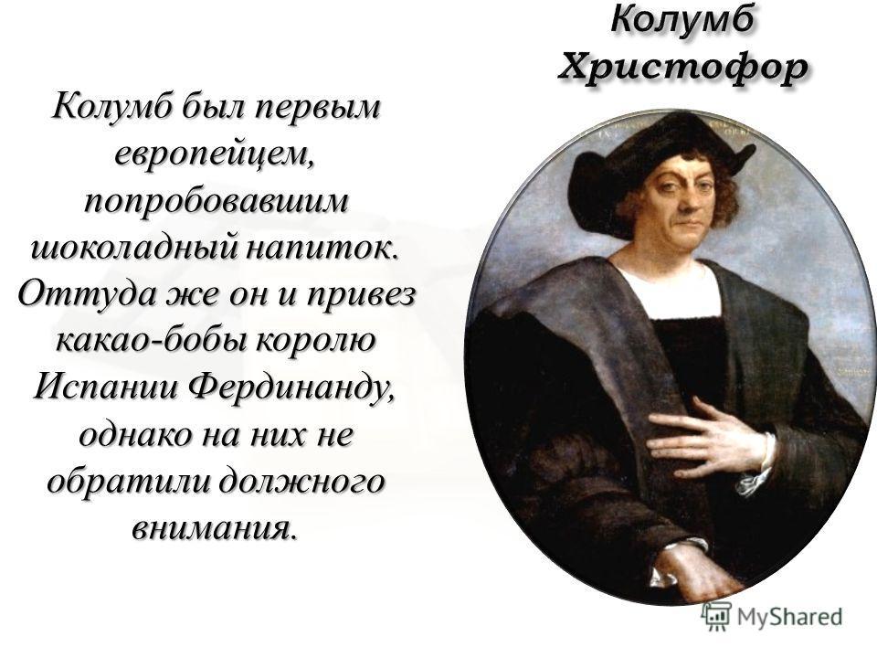 Колумб был первым европейцем, попробовавшим шоколадный напиток. Оттуда же он и привез какао - бобы королю Испании Фердинанду, однако на них не обратили должного внимания.