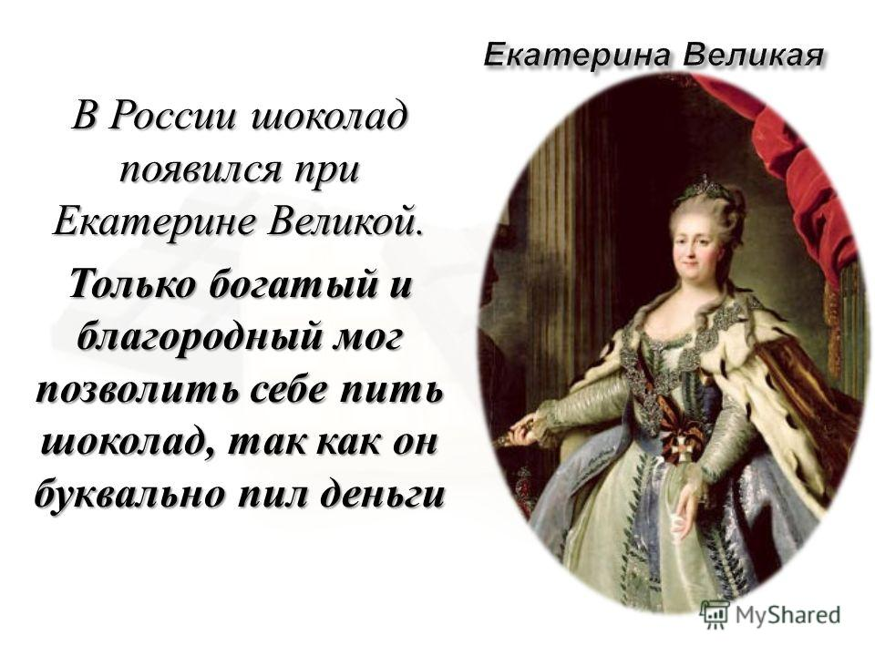 В России шоколад появился при Екатерине Великой. Только богатый и благородный мог позволить себе пить шоколад, так как он буквально пил деньги