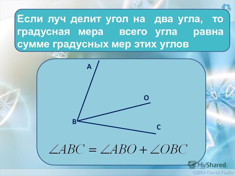 Если луч делит угол на два угла, то градусная мера всего угла равна сумме градусных мер этих углов А О С В
