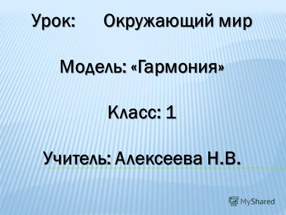 Урок: Окружающий мир Модель: «Гармония» Класс: 1 Учитель: Алексеева Н.В.