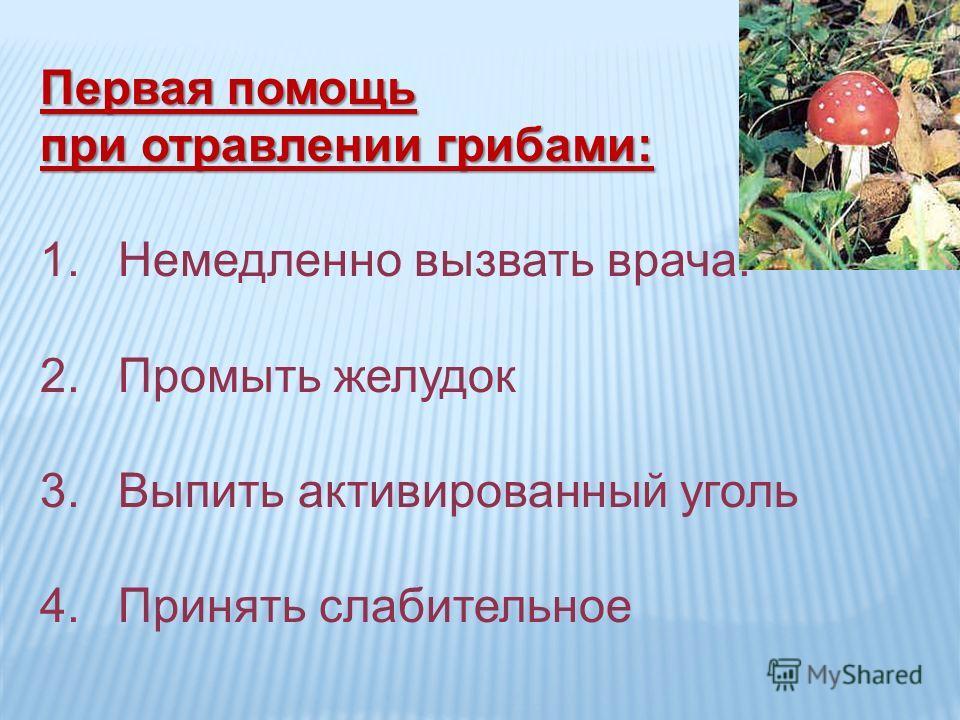 Первая помощь при отравлении грибами: 1.Немедленно вызвать врача. 2.Промыть желудок 3.Выпить активированный уголь 4.Принять слабительное