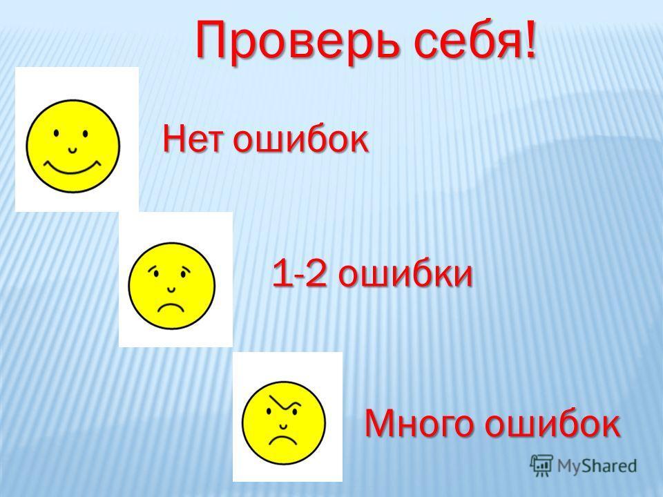 Проверь себя! Нет ошибок 1-2 ошибки Много ошибок