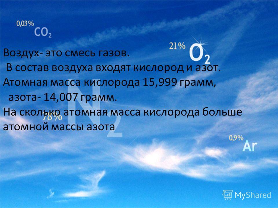 Воздух- это смесь газов. В состав воздуха входят кислород и азот. Атомная масса кислорода 15,999 грамм, азота- 14,007 грамм. На сколько атомная масса кислорода больше атомной массы азота