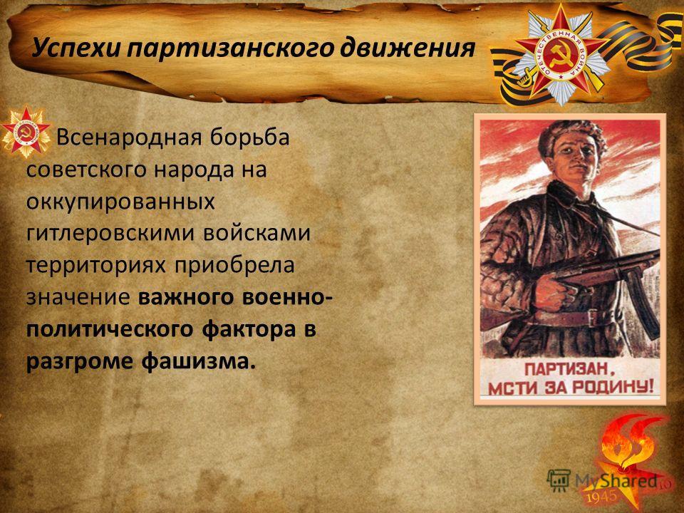 Успехи партизанского движения Всенародная борьба советского народа на оккупированных гитлеровскими войсками территориях приобрела значение важного военно- политического фактора в разгроме фашизма.