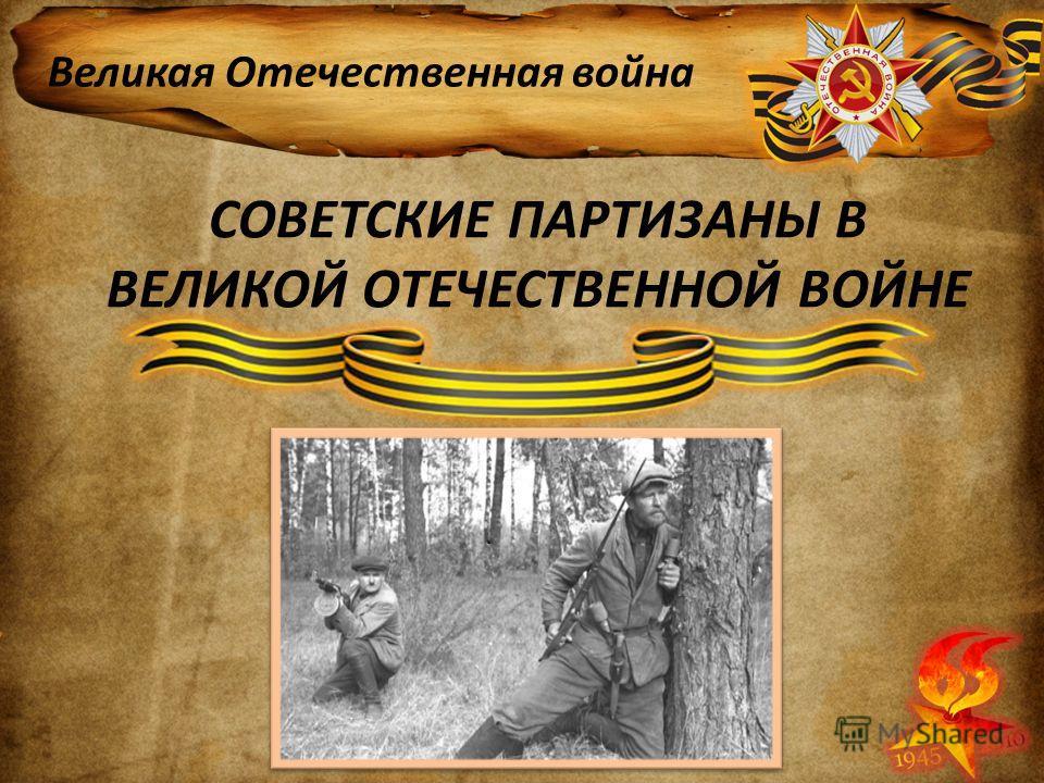 СОВЕТСКИЕ ПАРТИЗАНЫ В ВЕЛИКОЙ ОТЕЧЕСТВЕННОЙ ВОЙНЕ Великая Отечественная война