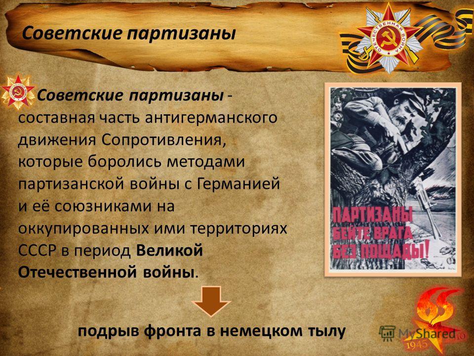 Советские партизаны Советские партизаны - составная часть антигерманского движения Сопротивления, которые боролись методами партизанской войны с Германией и её союзниками на оккупированных ими территориях СССР в период Великой Отечественной войны. по