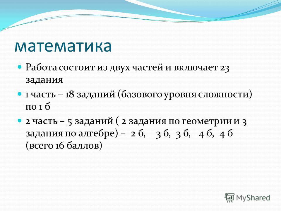 математика Работа состоит из двух частей и включает 23 задания 1 часть – 18 заданий (базового уровня сложности) по 1 б 2 часть – 5 заданий ( 2 задания по геометрии и 3 задания по алгебре) – 2 б, 3 б, 3 б, 4 б, 4 б (всего 16 баллов)