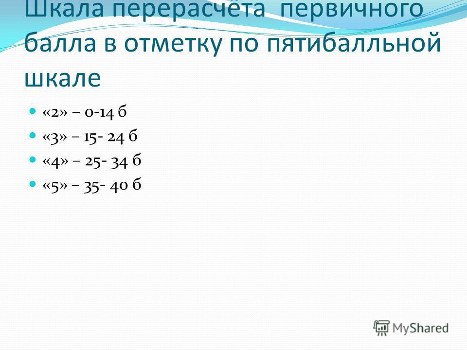 Шкала перерасчёта первичного балла в отметку по пятибалльной шкале «2» – 0-14 б «3» – 15- 24 б «4» – 25- 34 б «5» – 35- 40 б