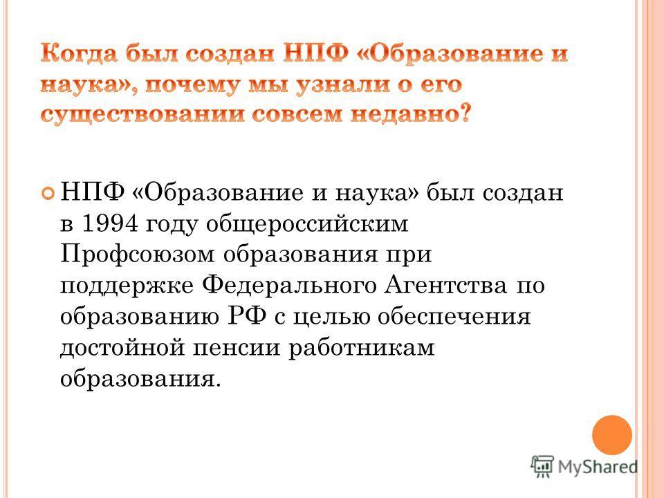 НПФ «Образование и наука» был создан в 1994 году общероссийским Профсоюзом образования при поддержке Федерального Агентства по образованию РФ с целью обеспечения достойной пенсии работникам образования.