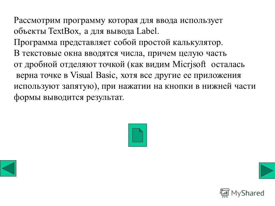 Рассмотрим программу которая для ввода использует объекты TextBox, а для вывода Label. Программа представляет собой простой калькулятор. В текстовые окна вводятся числа, причем целую часть от дробной отделяют точкой (как видим Micrjsoft осталась верн