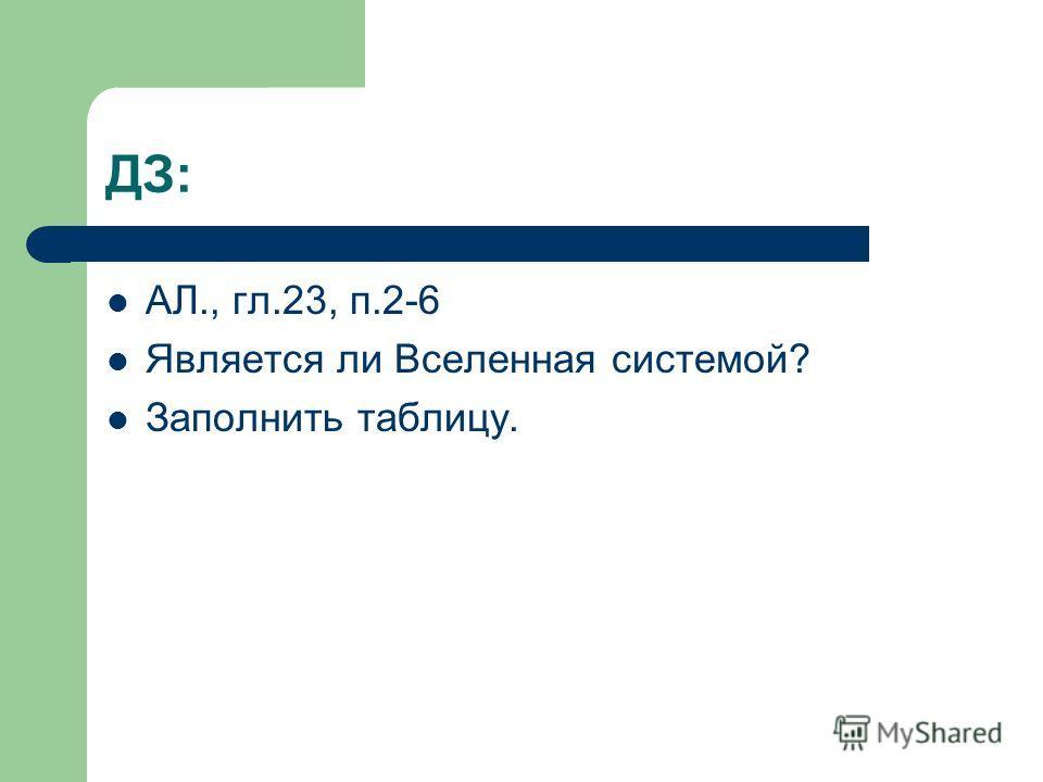 ДЗ: АЛ., гл.23, п.2-6 Является ли Вселенная системой? Заполнить таблицу.