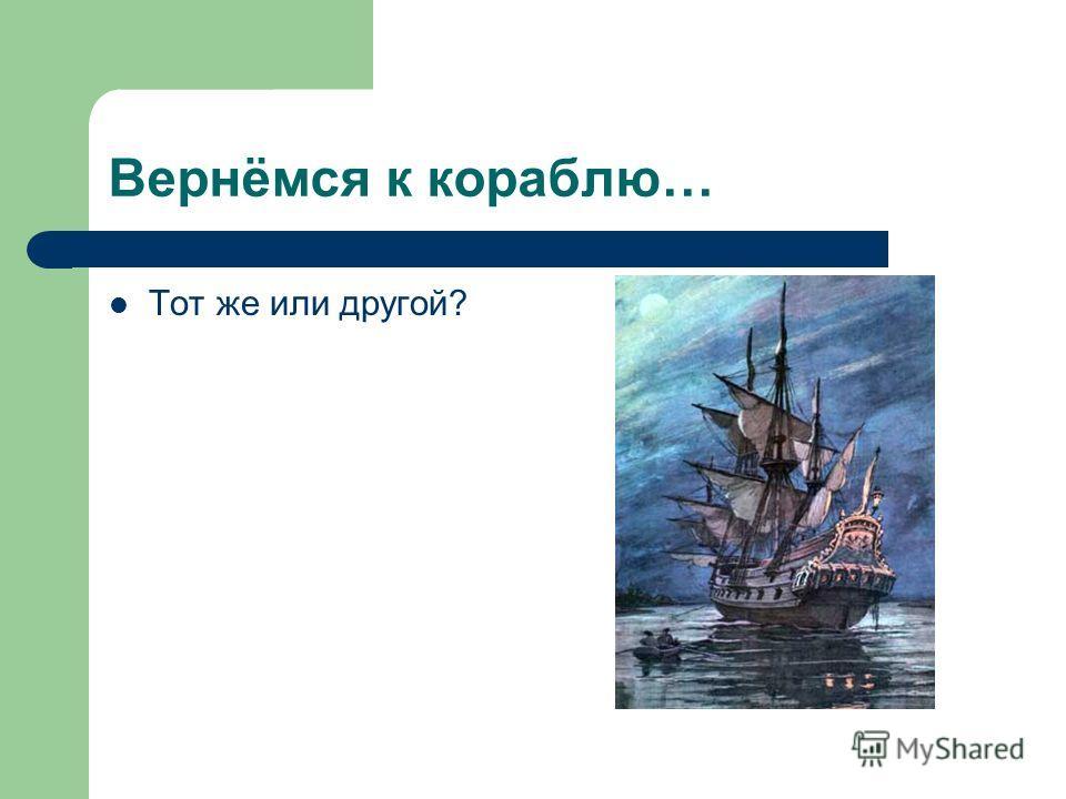 Вернёмся к кораблю… Тот же или другой?