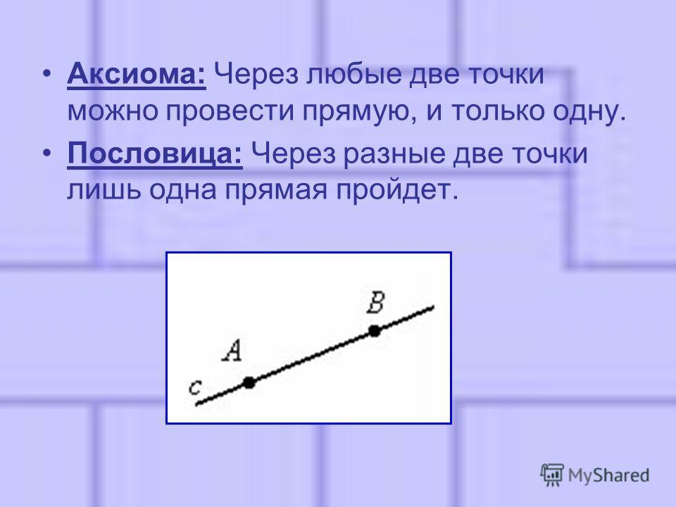 Аксиома: Через любые две точки можно провести прямую, и только одну. Пословица: Через разные две точки лишь одна прямая пройдет.