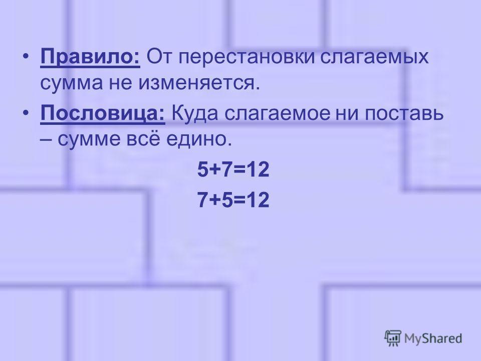 Правило: От перестановки слагаемых сумма не изменяется. Пословица: Куда слагаемое ни поставь – сумме всё едино. 5+7=12 7+5=12