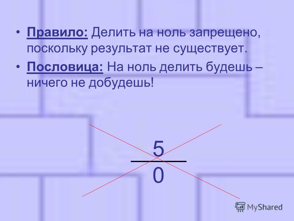 5050 Правило: Делить на ноль запрещено, поскольку результат не существует. Пословица: На ноль делить будешь – ничего не добудешь!