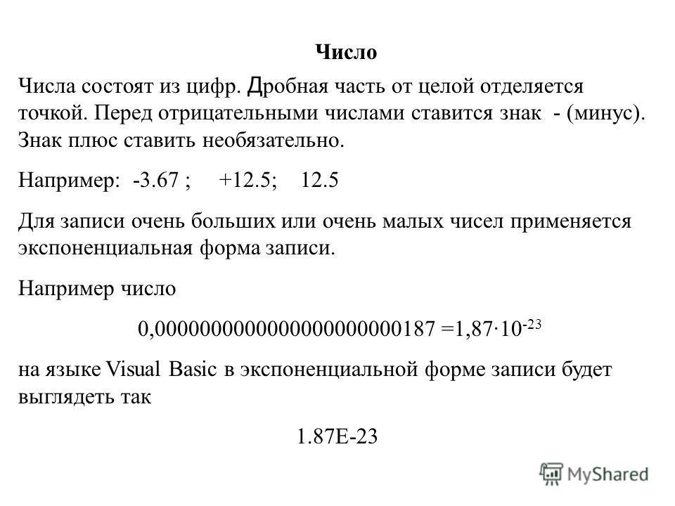 Число Числа состоят из цифр. Д робная часть от целой отделяется точкой. Перед отрицательными числами ставится знак - (минус). Знак плюс ставить необязательно. Например: -3.67 ; +12.5; 12.5 Для записи очень больших или очень малых чисел применяется эк