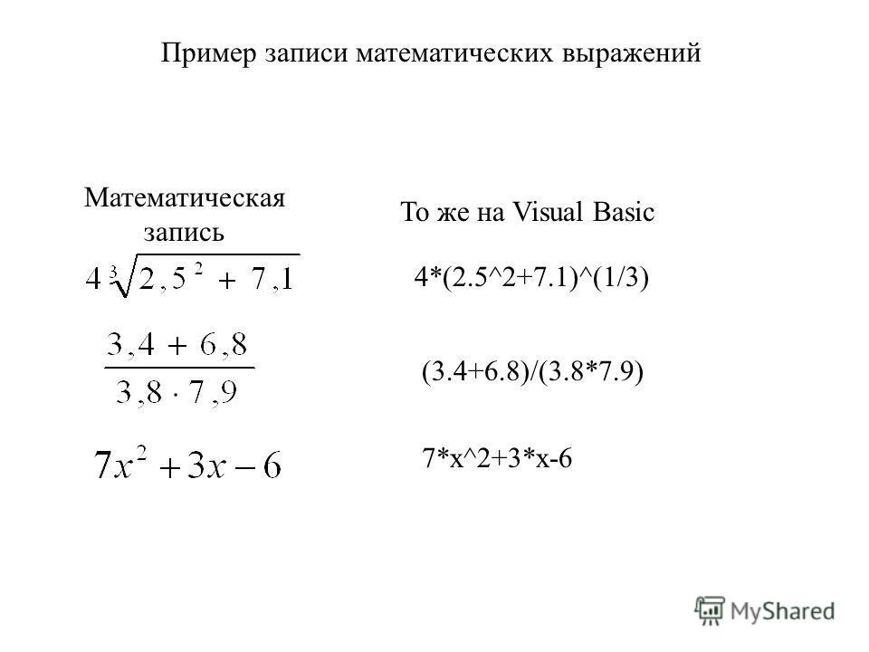 Пример записи математических выражений 4*(2.5^2+7.1)^(1/3) (3.4+6.8)/(3.8*7.9)Математическая запись То же на Visual Basic 7*x^2+3*x-6