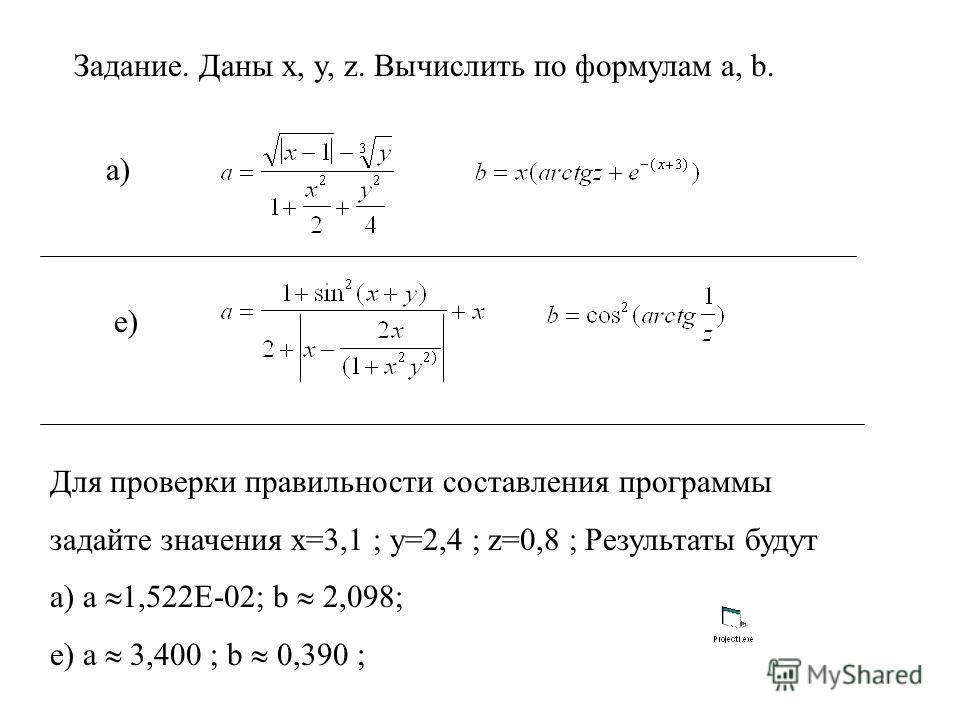 Задание. Даны x, y, z. Вычислить по формулам a, b. а) e) Для проверки правильности составления программы задайте значения x=3,1 ; y=2,4 ; z=0,8 ; Результаты будут а) a 1,522E-02; b 2,098; е) a 3,400 ; b 0,390 ;
