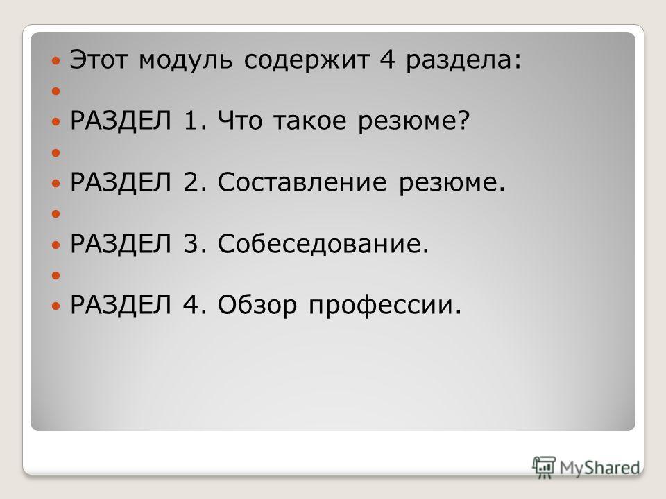 Этот модуль содержит 4 раздела: РАЗДЕЛ 1. Что такое резюме? РАЗДЕЛ 2. Составление резюме. РАЗДЕЛ 3. Собеседование. РАЗДЕЛ 4. Обзор профессии.