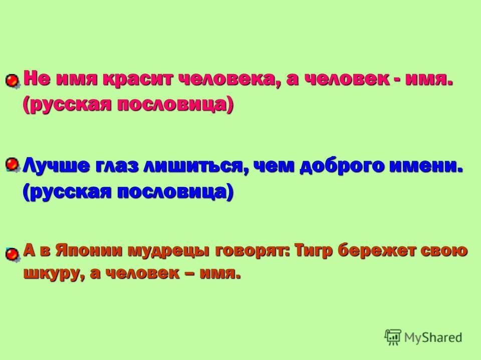 Не имя красит человека, а человек - имя. (русская пословица) Не имя красит человека, а человек - имя. (русская пословица) Лучше глаз лишиться, чем доброго имени. (русская пословица) Лучше глаз лишиться, чем доброго имени. (русская пословица) А в Япон
