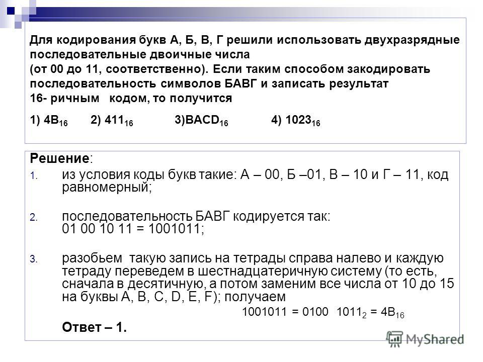 Для кодирования букв А, Б, В, Г решили использовать двухразрядные последовательные двоичные числа (от 00 до 11, соответственно). Если таким способом закодировать последовательность символов БАВГ и записать результат 16- ричным кодом, то получится 1)