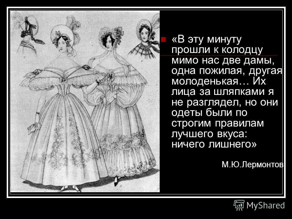 «В эту минуту прошли к колодцу мимо нас две дамы, одна пожилая, другая молоденькая… Их лица за шляпками я не разглядел, но они одеты были по строгим правилам лучшего вкуса: ничего лишнего» М.Ю.Лермонтов