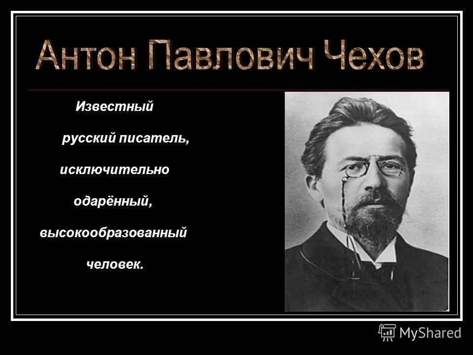 Известный русский писатель, исключительно одарённый, высокообразованный человек.