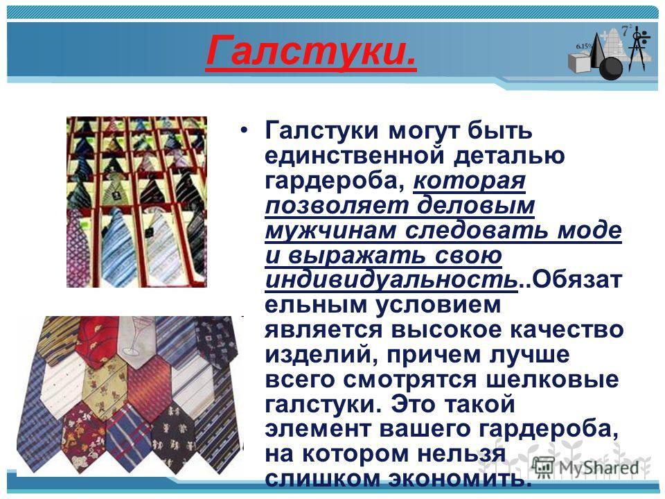 Галстуки. Галстуки могут быть единственной деталью гардероба, которая позволяет деловым мужчинам следовать моде и выражать свою индивидуальность..Обязат ельным условием является высокое качество изделий, причем лучше всего смотрятся шелковые галстуки